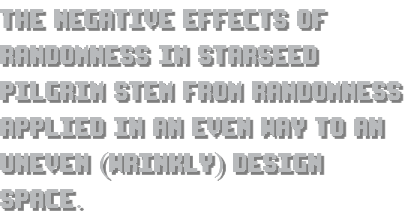 The negative effects of randomness in Starseed Pilgrim stem from randomness applied in an even way to an uneven (wrinkly) design space.